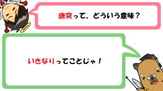 唐突の意味とは?語源(由来)は?突然との違いや使い方(例文)を簡単に解説!